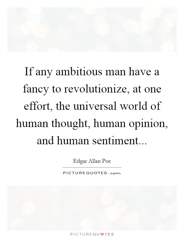 If any ambitious man have a fancy to revolutionize, at one effort, the universal world of human thought, human opinion, and human sentiment Picture Quote #1