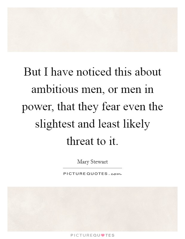 But I have noticed this about ambitious men, or men in power, that they fear even the slightest and least likely threat to it Picture Quote #1