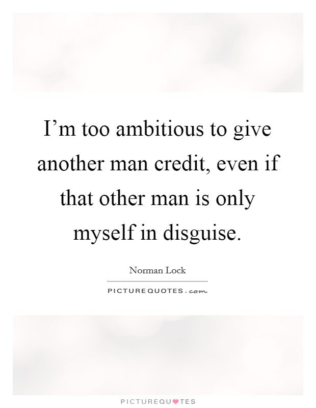 I'm too ambitious to give another man credit, even if that other man is only myself in disguise Picture Quote #1