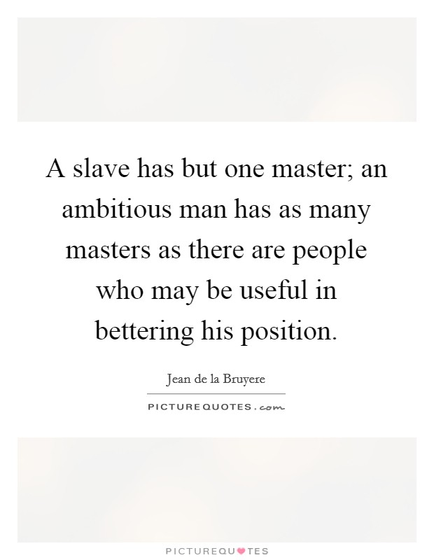 A slave has but one master; an ambitious man has as many masters as there are people who may be useful in bettering his position Picture Quote #1
