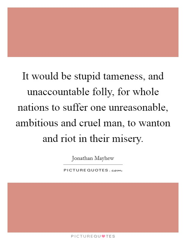 It would be stupid tameness, and unaccountable folly, for whole nations to suffer one unreasonable, ambitious and cruel man, to wanton and riot in their misery Picture Quote #1