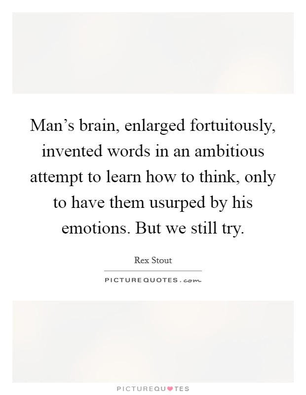 Man's brain, enlarged fortuitously, invented words in an ambitious attempt to learn how to think, only to have them usurped by his emotions. But we still try Picture Quote #1