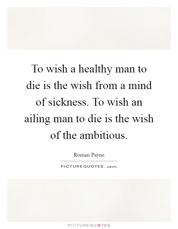 To wish a healthy man to die is the wish from a mind of sickness. To wish an ailing man to die is the wish of the ambitious Picture Quote #1