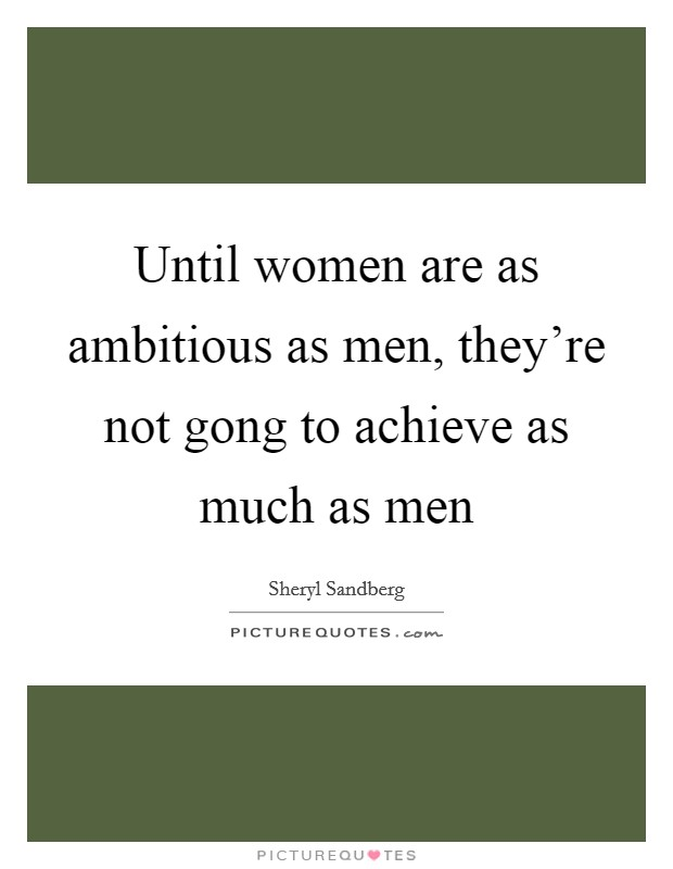 Until women are as ambitious as men, they're not gong to achieve as much as men Picture Quote #1