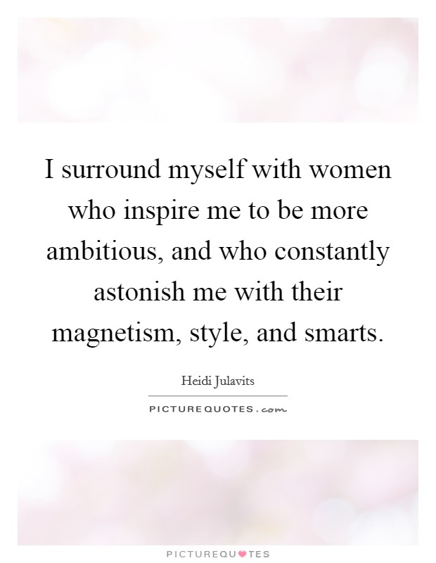I surround myself with women who inspire me to be more ambitious, and who constantly astonish me with their magnetism, style, and smarts Picture Quote #1
