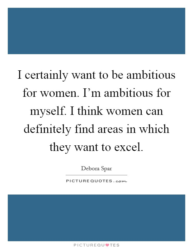 I certainly want to be ambitious for women. I'm ambitious for myself. I think women can definitely find areas in which they want to excel Picture Quote #1