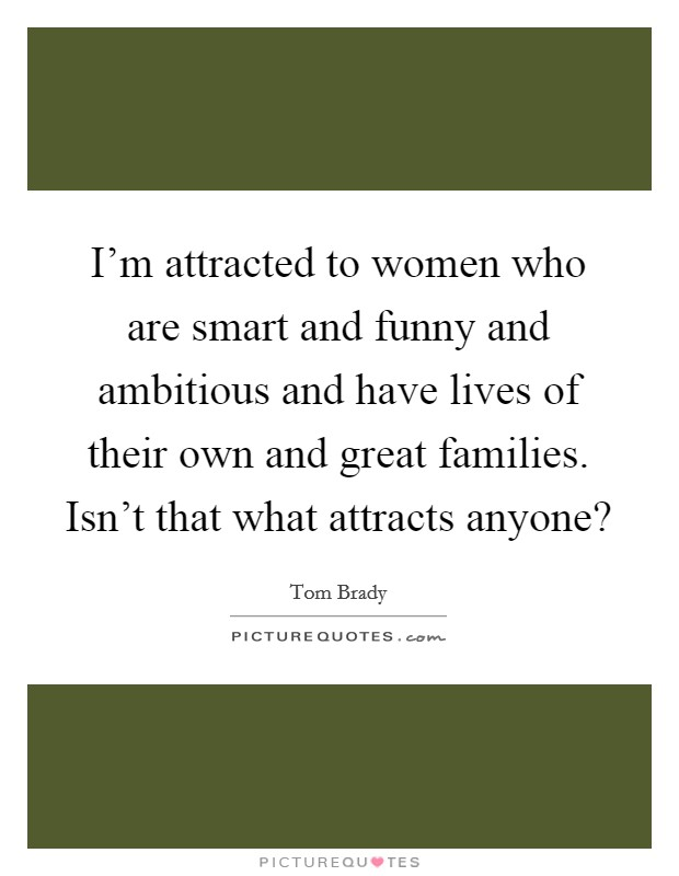 I'm attracted to women who are smart and funny and ambitious and have lives of their own and great families. Isn't that what attracts anyone? Picture Quote #1