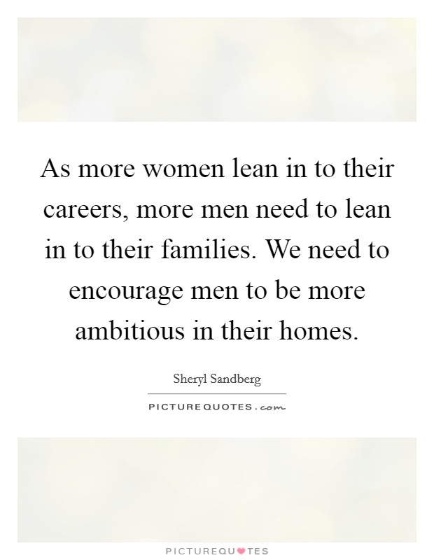 As more women lean in to their careers, more men need to lean in to their families. We need to encourage men to be more ambitious in their homes Picture Quote #1