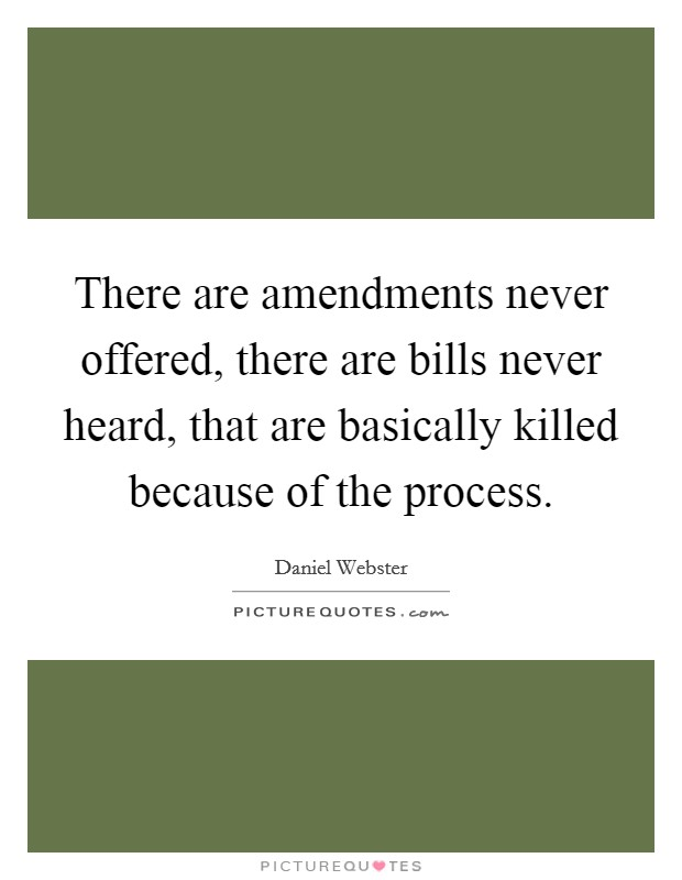There are amendments never offered, there are bills never heard, that are basically killed because of the process. Picture Quote #1