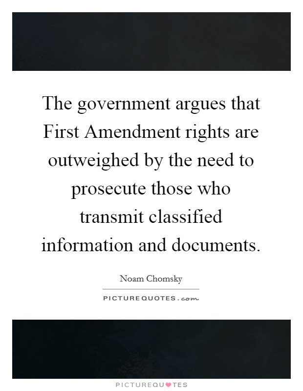 The government argues that First Amendment rights are outweighed by the need to prosecute those who transmit classified information and documents Picture Quote #1