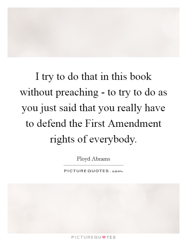 I try to do that in this book without preaching - to try to do as you just said that you really have to defend the First Amendment rights of everybody Picture Quote #1