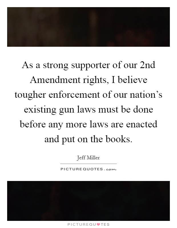 As a strong supporter of our 2nd Amendment rights, I believe tougher enforcement of our nation's existing gun laws must be done before any more laws are enacted and put on the books Picture Quote #1