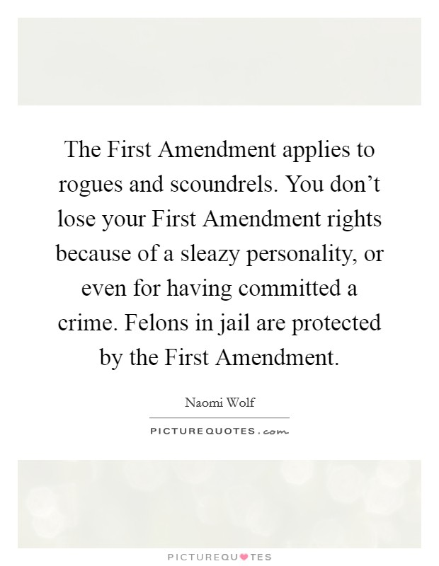 The First Amendment applies to rogues and scoundrels. You don't lose your First Amendment rights because of a sleazy personality, or even for having committed a crime. Felons in jail are protected by the First Amendment Picture Quote #1