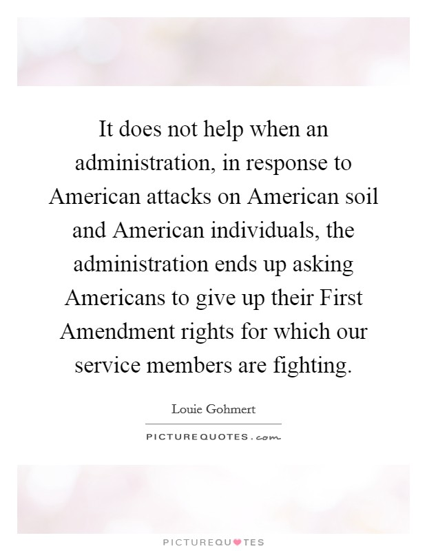 It does not help when an administration, in response to American attacks on American soil and American individuals, the administration ends up asking Americans to give up their First Amendment rights for which our service members are fighting Picture Quote #1