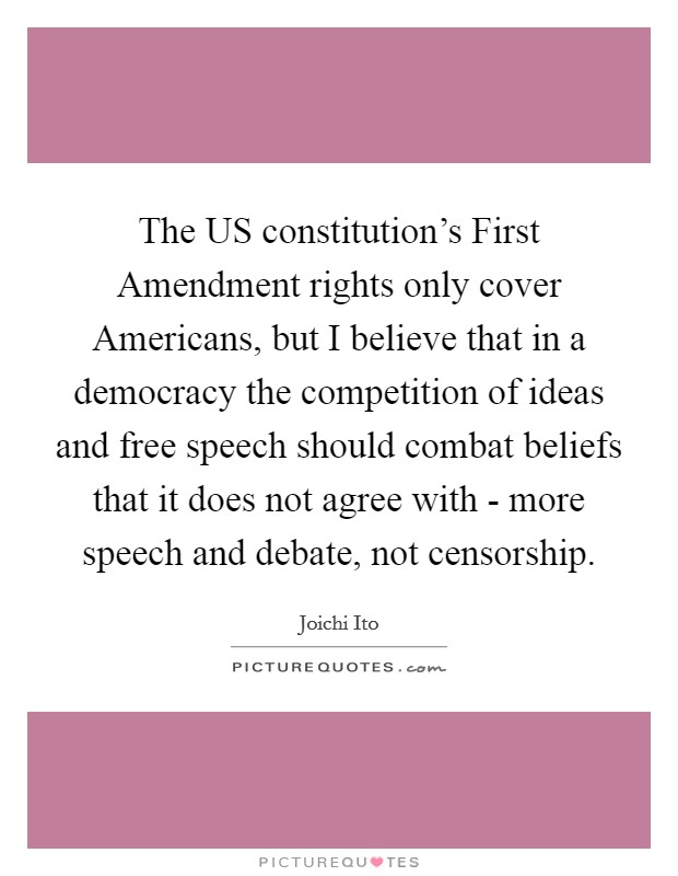 The US constitution's First Amendment rights only cover Americans, but I believe that in a democracy the competition of ideas and free speech should combat beliefs that it does not agree with - more speech and debate, not censorship Picture Quote #1