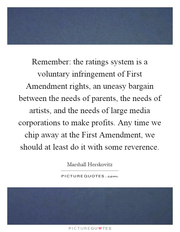 Remember: the ratings system is a voluntary infringement of First Amendment rights, an uneasy bargain between the needs of parents, the needs of artists, and the needs of large media corporations to make profits. Any time we chip away at the First Amendment, we should at least do it with some reverence Picture Quote #1