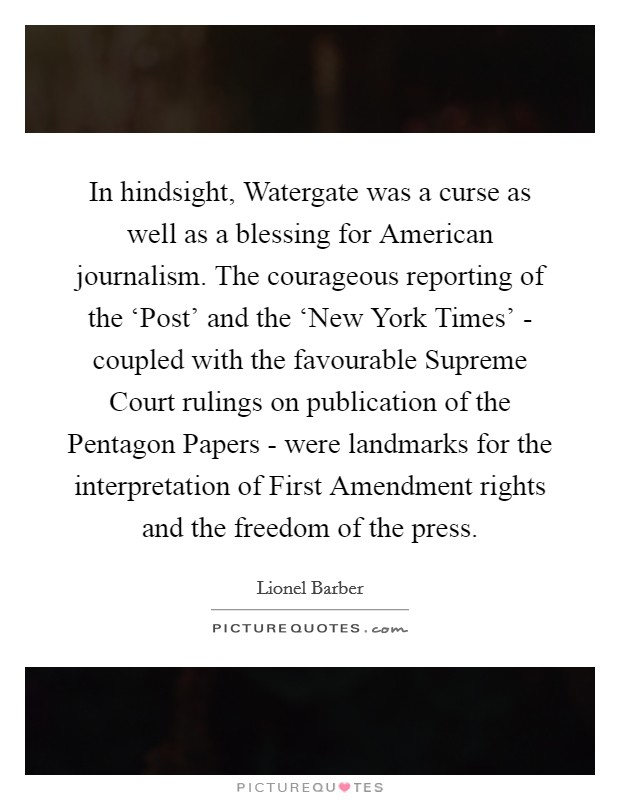 In hindsight, Watergate was a curse as well as a blessing for American journalism. The courageous reporting of the 'Post' and the 'New York Times' - coupled with the favourable Supreme Court rulings on publication of the Pentagon Papers - were landmarks for the interpretation of First Amendment rights and the freedom of the press Picture Quote #1