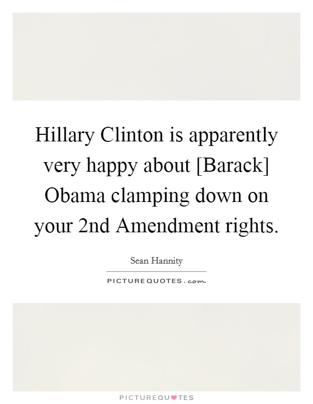 Hillary Clinton is apparently very happy about [Barack] Obama clamping down on your 2nd Amendment rights Picture Quote #1