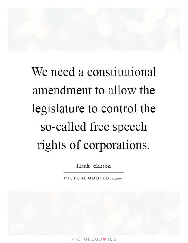 We need a constitutional amendment to allow the legislature to control the so-called free speech rights of corporations Picture Quote #1