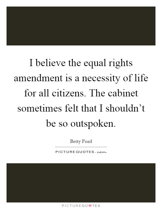I believe the equal rights amendment is a necessity of life for all citizens. The cabinet sometimes felt that I shouldn't be so outspoken Picture Quote #1