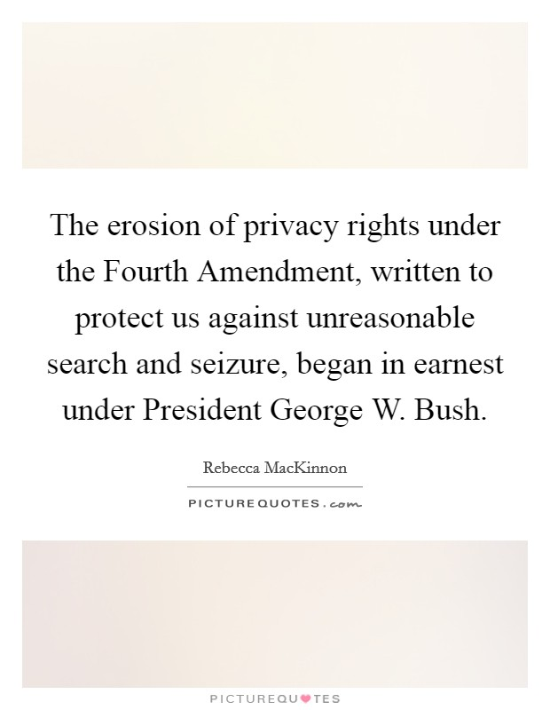 The erosion of privacy rights under the Fourth Amendment, written to protect us against unreasonable search and seizure, began in earnest under President George W. Bush Picture Quote #1