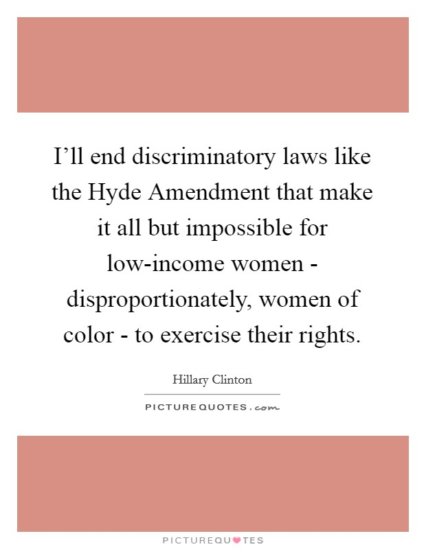 I'll end discriminatory laws like the Hyde Amendment that make it all but impossible for low-income women - disproportionately, women of color - to exercise their rights Picture Quote #1