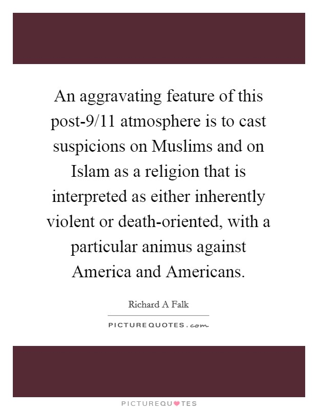 An aggravating feature of this post-9/11 atmosphere is to cast suspicions on Muslims and on Islam as a religion that is interpreted as either inherently violent or death-oriented, with a particular animus against America and Americans Picture Quote #1