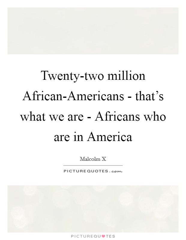 Twenty-two million African-Americans - that's what we are - Africans who are in America Picture Quote #1