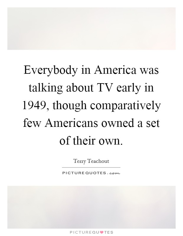 Everybody in America was talking about TV early in 1949, though comparatively few Americans owned a set of their own. Picture Quote #1