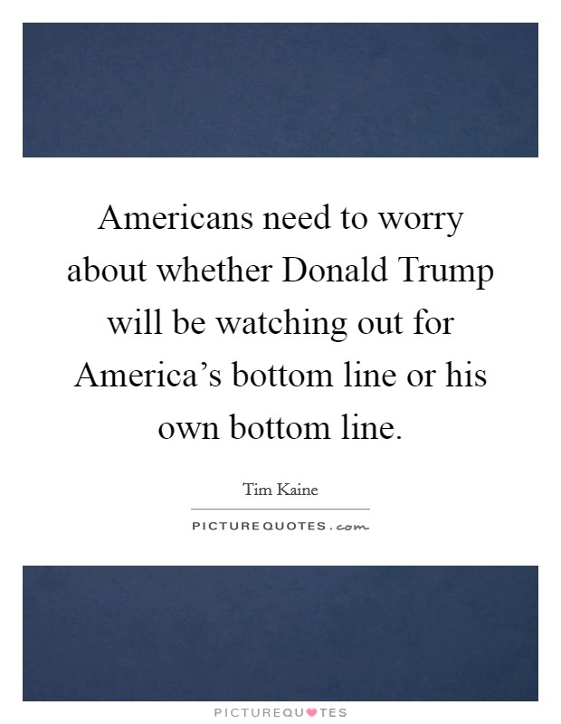 Americans need to worry about whether Donald Trump will be watching out for America's bottom line or his own bottom line. Picture Quote #1