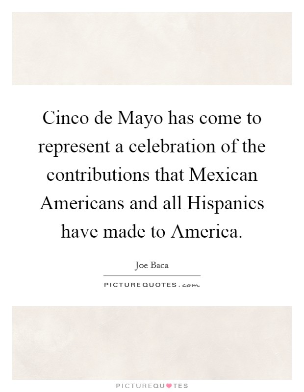 Cinco de Mayo has come to represent a celebration of the contributions that Mexican Americans and all Hispanics have made to America Picture Quote #1