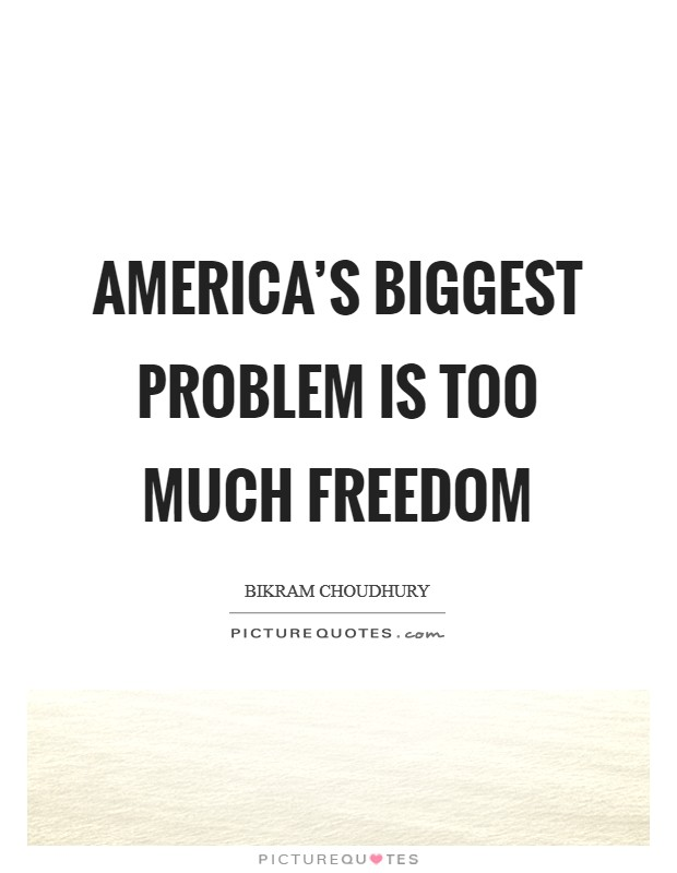 America's biggest problem is too much freedom Picture Quote #1