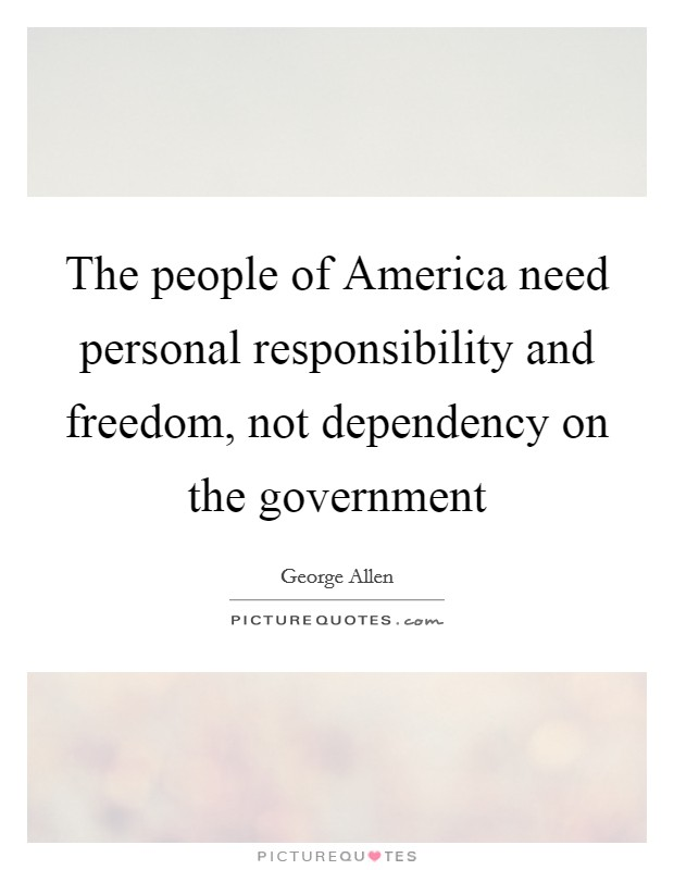 The people of America need personal responsibility and freedom, not dependency on the government Picture Quote #1