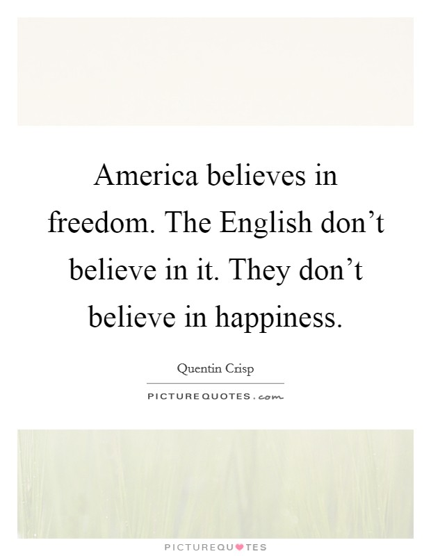 America believes in freedom. The English don't believe in it. They don't believe in happiness Picture Quote #1