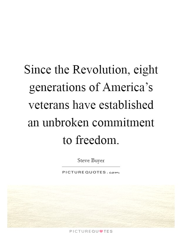 Since the Revolution, eight generations of America's veterans have established an unbroken commitment to freedom Picture Quote #1