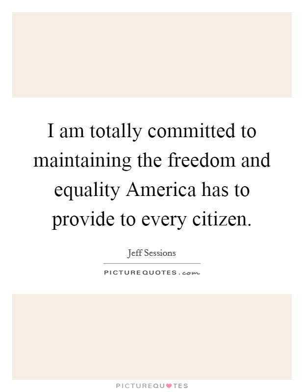 I am totally committed to maintaining the freedom and equality America has to provide to every citizen Picture Quote #1