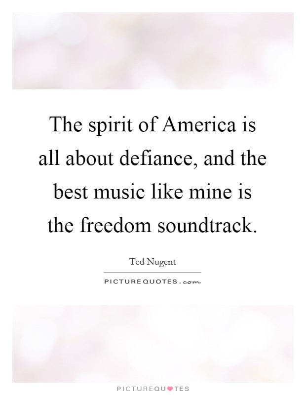 The spirit of America is all about defiance, and the best music like mine is the freedom soundtrack Picture Quote #1