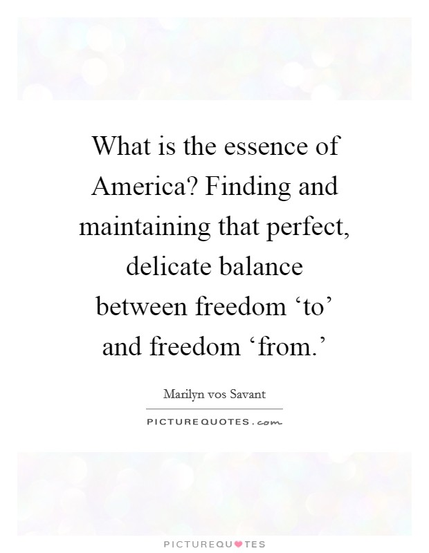 What is the essence of America? Finding and maintaining that perfect, delicate balance between freedom 'to' and freedom 'from.' Picture Quote #1