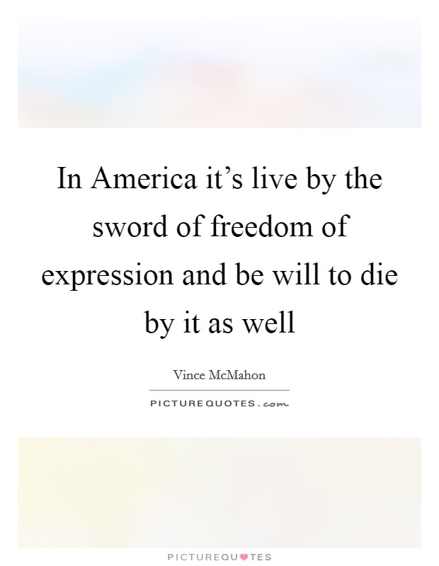 In America it's live by the sword of freedom of expression and be will to die by it as well Picture Quote #1