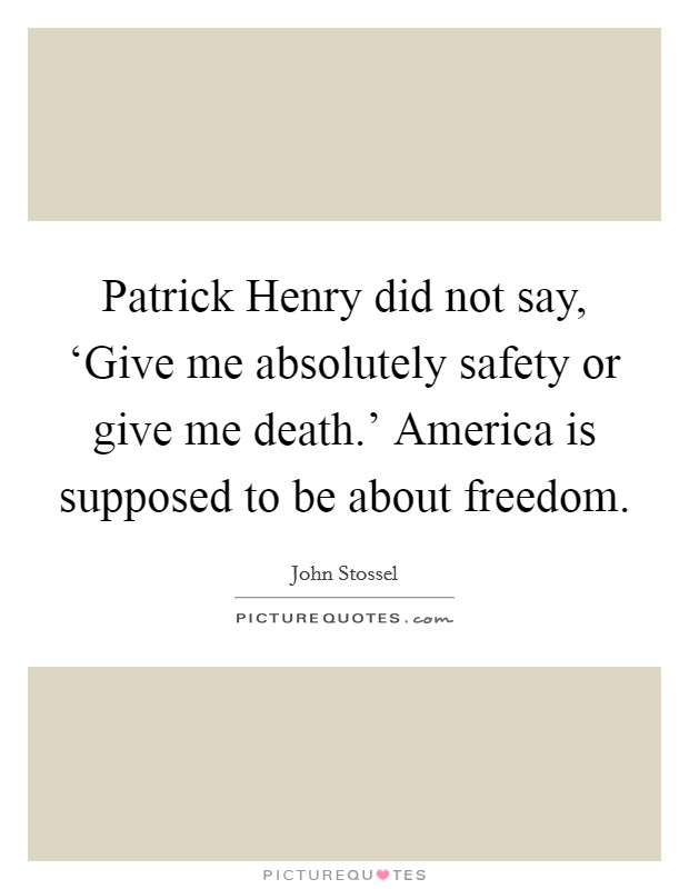 Patrick Henry did not say, 'Give me absolutely safety or give me death.' America is supposed to be about freedom Picture Quote #1