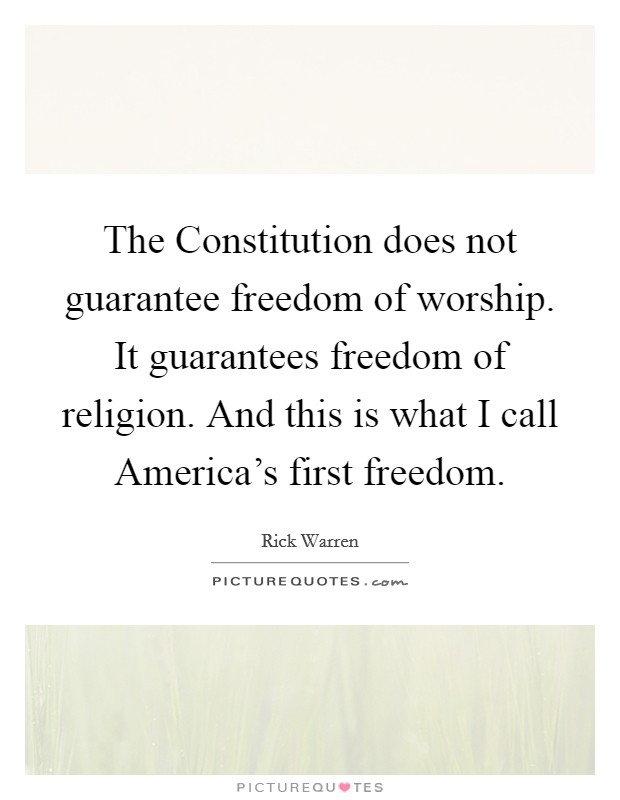 The Constitution does not guarantee freedom of worship. It guarantees freedom of religion. And this is what I call America's first freedom Picture Quote #1