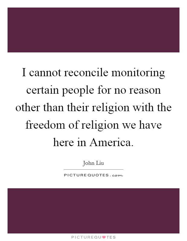 I cannot reconcile monitoring certain people for no reason other than their religion with the freedom of religion we have here in America Picture Quote #1