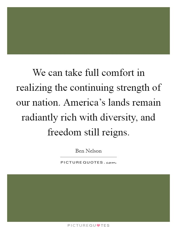 We can take full comfort in realizing the continuing strength of our nation. America's lands remain radiantly rich with diversity, and freedom still reigns Picture Quote #1