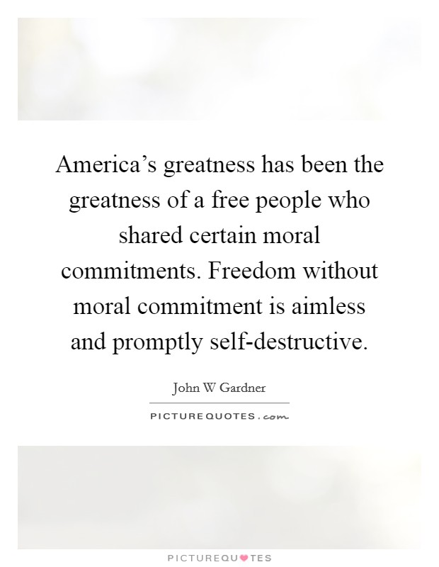 America's greatness has been the greatness of a free people who shared certain moral commitments. Freedom without moral commitment is aimless and promptly self-destructive Picture Quote #1