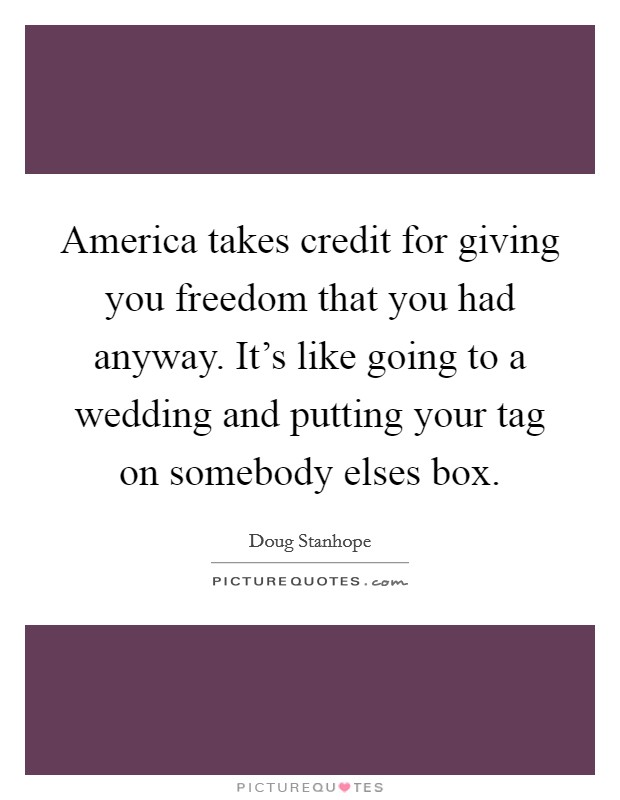 America takes credit for giving you freedom that you had anyway. It's like going to a wedding and putting your tag on somebody elses box. Picture Quote #1