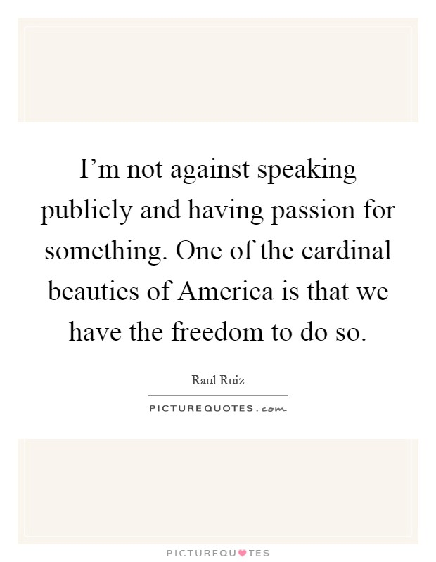 I'm not against speaking publicly and having passion for something. One of the cardinal beauties of America is that we have the freedom to do so Picture Quote #1