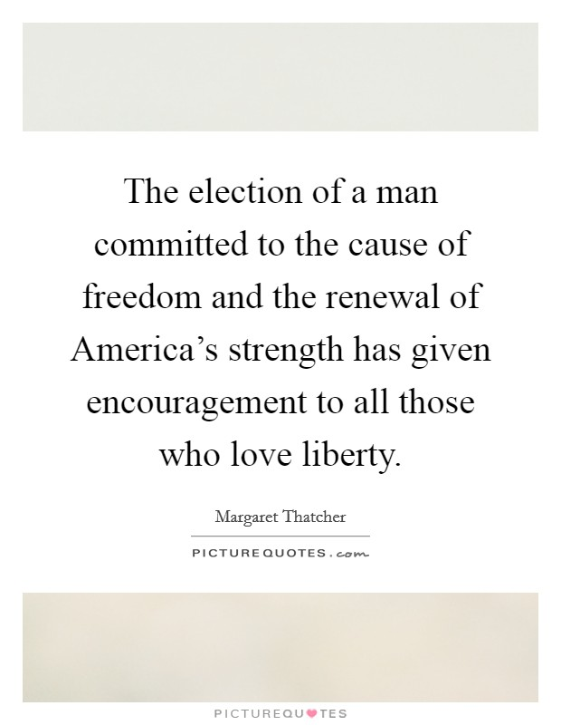 The election of a man committed to the cause of freedom and the renewal of America's strength has given encouragement to all those who love liberty Picture Quote #1