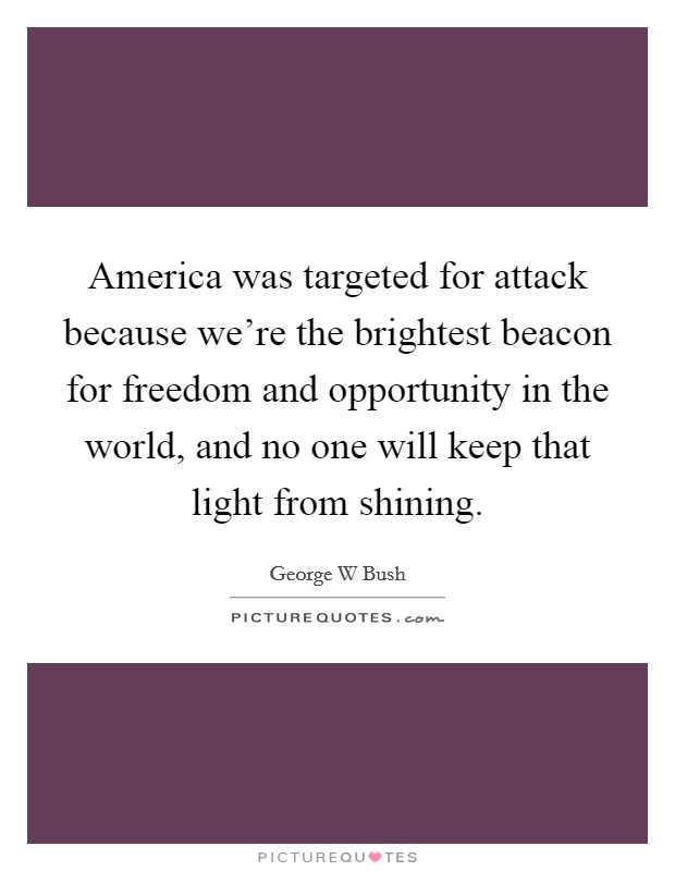 America was targeted for attack because we're the brightest beacon for freedom and opportunity in the world, and no one will keep that light from shining Picture Quote #1