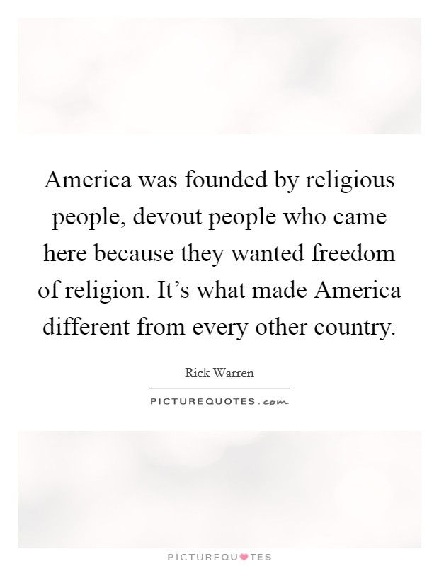 America was founded by religious people, devout people who came here because they wanted freedom of religion. It's what made America different from every other country Picture Quote #1