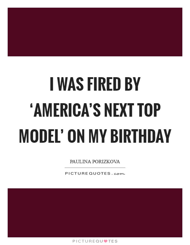 I was fired by 'America's Next Top Model' on my birthday Picture Quote #1
